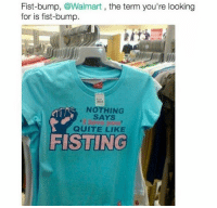 Memes, 🤖, and Nah: Fist-bump, @Walmart  the term you're looking  for is fist-bump.  NOTHING  SAYS  QUITE LIKE  FISTING nah i'm pretty sure they ment fisting