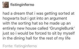 Imagine Grungle Bunk winning the House Cup: fistinginferno  had a dream that i was getting sorted at  hogwarts but i got into an argument  with the sorting hat so he made up an  entirely new house called 'GrungleBunk'  just so i would be forced to sit by myself  in the dining hall for the rest of my life  Fonte: fistinginferno Imagine Grungle Bunk winning the House Cup