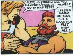 Fist man from he-man: FISTO MY FRIEND. ARE YOU  ALL RIGHT!HERE, LET ME HELP  YOU TO YOUR FEET!  I FISTED  HARD,  HE-MAN  BUT I  COULD NOT  FIST  THEM  ALL! Fist man from he-man