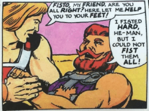 Meirl: FISTO, MY FRIEND. ARE YOU  ALL RIGHT?HERE, LET ME HELP  YOU TO YOUR FEET!  I FISTED  HARD,  HE-MAN,  BUT I  COULD NOT  FIST  THEM  ALL! Meirl
