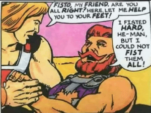 Thanks, I hate The Masters of the Universe: FISTO, MY FRIEND. ARE YOU  ALL RIGHT?HERE, LET ME HELP  YOU TO YOUR FEET!  I FISTED  HARD,  HE MAN,  BUT I  COULD NOT  FIST  THEM  ALL! Thanks, I hate The Masters of the Universe