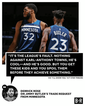 "D-Rose not holding back 😬: fitbit  MINNESOTA  BUTLER  32  23  ""IT'S THE LEAGUE'S FAULT. NOTHING  AGAINST KARL-ANTHONY TOWNS, HE'S  COOL-AND HE'S GOOD. BUT YOU GET  THESE KIDS AND YOU SPOIL THEM  BEFORE THEY ACHIEVE SOMETHING.""  VIA ""I'LL SHOW YOU,"" H/T STAR TRIBUNE  DERRICK ROSE  ON JIMMY BUTLER'S TRADE REQUEST  FROM MINNESOTA  B R D-Rose not holding back 😬"