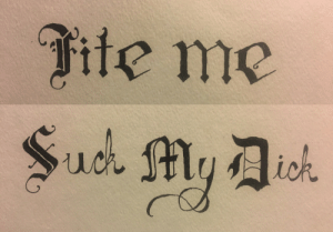 theshitpostcalligrapher:  My attempt at calligraphyfuckign beautiful m8 i lov em: fite me theshitpostcalligrapher:  My attempt at calligraphyfuckign beautiful m8 i lov em