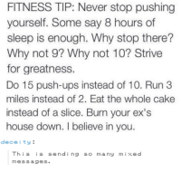 Dece: FITNESS TIP: Never stop pushing  yourself. Some say 8 hours of  sleep is enough. Why stop there?  Why not 9? Why not 10? Strive  for greatness.  Do 15 push-ups instead of 10. Run 3  miles instead of 2. Eat the whole cake  instead of a slice. Burn your ex's  house down. believe in you.  dece i ty  This is sending so many mixed  messages.