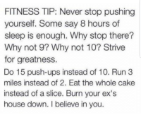fitnesse: FITNESS TIP: Never stop pushing  yourself. Some say 8 hours of  sleep is enough. Why stop there?  Why not 9? Why not 10? Strive  for greatness.  Do 15 push-ups instead of 10. Run 3  miles instead of 2. Eat the whole cake  instead of a slice. Burn your ex's  house down. I believe in you.