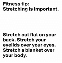Gym, Fitness, and Back: Fitness tip:  Stretching is important.  Stretch out flat on your  back. Stretch your  eyelids over your eyes.  Stretch a blanket over  your body. Off to a nap 😴😴😴 Via @freetomeme