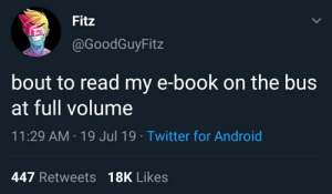 Android, Twitter, and Book: Fitz  @GoodGuyFitz  bout to read my e-book on the bus  at full volume  11:29 AM 19 Jul 19 Twitter for Android  447 Retweets 18K Likes Fitz plays ebook at FULL VOLUME