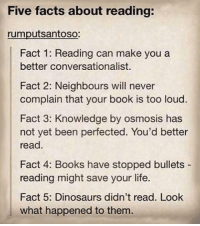 Louding: Five facts about reading:  rumputsantoso:  Fact 1: Reading can make you a  better conversationalist  Fact 2: Neighbours will never  complain that your book is too loud  Fact 3: Knowledge by osmosis has  not yet been perfected. You'd better  read  Fact 4: Books have stopped bullets  reading might save your life.  Fact 5: Dinosaurs didn't read. Look  what happened to them.