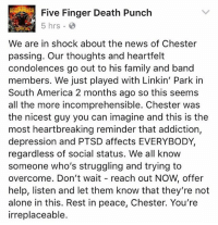 Being Alone, America, and Family: Five Finger Death Punch  5 hrs  We are in shock about the news of Chester  passing. Our thoughts and heartfelt  condolences go out to his family and band  members. We just played with Linkin' Park in  South America 2 months ago so this seems  all the more incomprehensible. Chester was  the nicest guy you can imagine and this is the  most heartbreaking reminder that addiction,  depression and PTSD affects EVERYBODY,  regardless of social status. We all know  someone who's struggling and trying to  overcome. Don't wait reach out NOW, offer  help, listen and let them know that they're not  alone in this. Rest in peace, Chester. You're  irreplaceable. fivefingerdeathpunch's tribute to ChesterBennington @5fdp