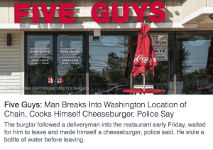 Friday, Police, and Target: FIVE GUYS  7 DAYS  - 10 pm  UYS  8400  FIVE GUYS  FIVE GUYS  OPEN 7 DAYS  10  OPEN 7 DAYS  VA  IM/LIGHTROCKET/GETTY IMA  Five Guys: Man Breaks Into Washington Location of  Chain, Cooks Himself Cheeseburger, Police Say  The burglar followed a deliveryman into the restaurant early Friday, waited  for him to leave and made himself a cheeseburger, police said. He stole a  bottle of water before leaving mysteryho: chaotic neutral