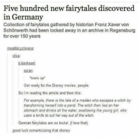 Asian, Disney, and Love: Five hundred new fairytales discovered  in Germany  Collection of fairytales gathered by historian FranzXaver von  Schonwerth had been locked away in an archive in Regensburg  for over 150 years  meatbicycleveyo:  asian:  'tears up  Get ready for the Disney movies, people.  So I'm reading the article and then this:  For example, there is the tale of a maiden who escapes a witch by  transforming herself into a pond. The witch then lies on her  stomach and drinks all the water, swallowing the young girl, who  uses a knife to cut her way out of the witch,  German fairytales are so brutal. love that)  good luck romanticizing that disney I'm excited for New York