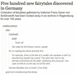 Fairy tales discovered in Germanyomg-humor.tumblr.com: Five hundred new fairytales discovered  in Germany  Collection of fairytales gathered by historian Franz Xaver von  Schönwerth had been locked away in an archive in Regensburg  for over 150 years  meatbicyclevevo:  vilsa:  k-lionheart:  asian:  *tears up*  Get ready for the Disney movies, people.  So I'm reading the article and then this:  For example, there is the tale of a maiden who escapes a witch by  transforming herself into a pond. The witch then lies on her  stomach and drinks all the water, swallowing the young girl, who  uses a knife to cut her way out of the witch.  German fairytales are so brutal. (I love that)  good luck romanticizing that disney Fairy tales discovered in Germanyomg-humor.tumblr.com