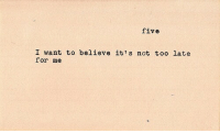 Not Too Late: five  I want to believe it's not too late  for me