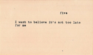 Believe, Five, and For: five  I want to believe it's not too late  for me