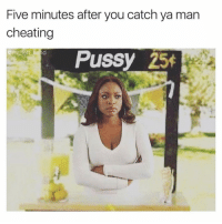 Cheating, Pussy, and Dank Memes: Five minutes after you catch ya man  cheating  Pussy 25  @mr left hand Oh Hell Naw. 😩😠😠 SheGottaDie