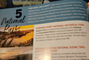 """""""FIVE NATIONAL PARKS, ONE COUNTY. WASHINGTON COUNTY IS HOME TO FIVE NATIONAL PARKS."""".....But the first Park listed is in Jefferson County, WV. Not even in the same state. 🤦🤦🤦Way to go, Hagerstown Visitors Guide 👍😂: FIVE PARKS, ONE COUNTY. Washington County is home to FIVE  National Parks. Our parks offer a range of amenities-everything  from historic monuments and battlefields to waterways with camping  trails and boat launches. We also have three Canal Towns along the  C&O Canal: Hancock, Sharpsburg and Williamsport. Each town offers  dining, bicycle repairs and bike- friendly places to spend the night.  5  Dational  Parks  HARPERS FERRY NATIONAL HISTORICAL PARK  Harpers Ferry is located at the confluence of the Potomac  and Shenandoah Rivers in and around Harpers Ferry, WV  Historically, Harpers Ferry is best known for John Brown's raid on  the Armory in 1859 and its role in the Civil War. The best view is  from Maryland Heights, in Sandy Hook, MD.  POTOMAC HERITAGE NATIONAL SCENIC TRAIL  OUP NATN RIVER  Th  partners as it connects various trails and  states of Virginia, Maryland, Pennsylvania  The trail also includes the C&0 Can """"FIVE NATIONAL PARKS, ONE COUNTY. WASHINGTON COUNTY IS HOME TO FIVE NATIONAL PARKS."""".....But the first Park listed is in Jefferson County, WV. Not even in the same state. 🤦🤦🤦Way to go, Hagerstown Visitors Guide 👍😂"""
