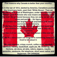 HAPPY CANADA DAY MY FELLOW CANADIANS: Five reasons why Canada is better than your country:  1) In the war of 1812, started by America, Canadians pushed  the Americans back...past their 'White House'. Then we  rne  and most of Washington, under the command  llam Lyon McKenzie who was insane and hammere  the time. We  got  bored because they ran aw  ho  ay, so we  me and partied... Go figure.  the largest French population that never  surrender  arg  2) Canada has  ed to  to C  ermany.  we have the i  lation that never ever  surrendered or withdrew during any war to anyon  anywhere.  bar fight that  hour  4) Our civil war  was à bar fight  sted à l  a little over an  We ALL have  rozen our tongues to somet  thing metal an  lived to tel about it  h, and smarties, crispy crunch, coffee crisp, baseball,  s ky, basketoall appie pie, MrDressu  Tin  Hortons, ski-doos, jet-skis, velcro, zippers, insulin  penicillin, zambonis, the telephone, short wave radios and  Superman. OH CANADA! HAPPY CANADA DAY MY FELLOW CANADIANS
