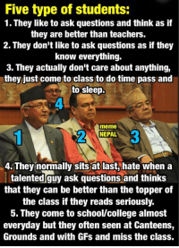 College, Meme, and Memes: Five type of students:  1. They like to ask questions and think as if  they are better than teachers.  2. They don't like to ask questions as if they  know everything.  3. They actually don't care about anything,  they just come to class to do time pass and  to sleep.  meme  NEPAL  4. They normally sits at last, hate when a  talented guy ask questions and thinks  that they can be better than the topper of  the class if they reads seriously.  5. They come to school/college almost  everyday but they often seen at Canteens,  Grounds and with GFs and miss the class. Ko Ko Kunn types chhuttamand Saathi haru lai ni chuttaidimm.  #InEveryClass 😄😄😄