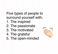 Memes, Passionate, and 🤖: Five types of people to  surround yourself with:  1. The inspired  2. The passionate  3. The motivated  4. The grateful  5. The open-minded 😍