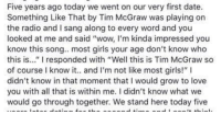 """tim mcgraw: Five years ago today we went on our very first date.  Something Like That by Tim McGraw was playing on  the radio and I sang along to every word and you  looked at me and said """"wow, l'm kinda impressed you  know this song.. most girls your age don't know who  this is..."""" I responded with """"Well this is Tim McGraw so  of course I know it.. and I'm not like most girls!"""" I  didn't know in that moment that I would grow to love  you with all that is within me. I didn't know what we  would go through together. We stand here today five"""