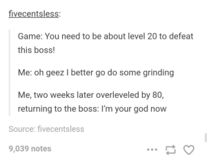 God, Game, and Boss: fivecentsless:  Game: You need to be about level 20 to defeat  this boss!  Me: oh geez I better go do some grinding  Me, two weeks later overleveled by 80,  returning to the boss: I'm your god now  Source: fivecentsless  9,039 notes You need to be level 20