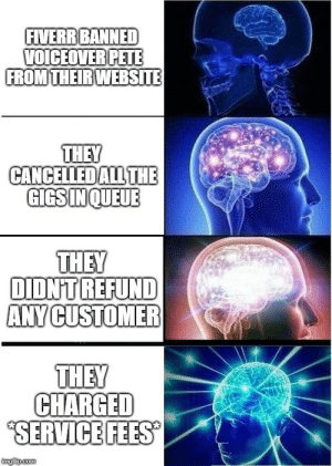 [OC] Fiverr in a nutshell by TheFacelessSheep MORE MEMES: FIVERR BANNED  VOICEOVERPETE  FROM THEIRWEBSITE  THEY  CANCEILEDALLTHE  GIGSINQUEUE  THEY  DIDNT REFUND  ANY CUSTOMER  THEY  SERVICE FEES  imgiip.com [OC] Fiverr in a nutshell by TheFacelessSheep MORE MEMES