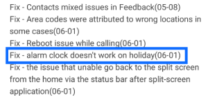 Clock, Work, and Alarm: Fix - Contacts mixed issues in Feedback(05-08)  Fix - Area codes were attributed to wrong locations in  some cases(06-01)  Fix - Reboot issue while calling(06-01)  Fix - alarm clock doesn't work on holiday(06-01)  Fix the issue that unable go back to the split screen  from the home via the status bar after split-screen  application(06-01) When you add a new feature but testing guys classify it as a bug. (From MiUi changelog)