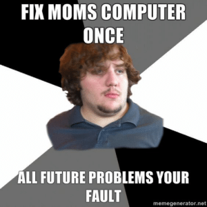 Fix Moms Computer Once , All Future Problems You Fault: FIX  MOMS COMPUTER  ONCE  ALL FUTURE PROBLEMS YOUR  FAULT  memegenerator.net Fix Moms Computer Once , All Future Problems You Fault
