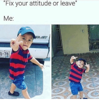 "Memes, Attitude, and Blessings: ""Fix your attitude or leave""  Me  0-78 Peace and blessings"