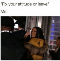 """""""Fix your attitude or leave""""  Me Walking into work like 🖕🏽 y'all"""