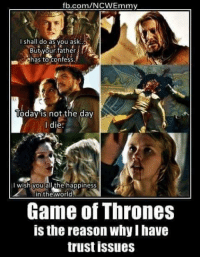 I Have Trust Issue: fl.com/NCWEmmy.  I shall do as you ask  But your father  has to confess  Today is not the day  die  wish you allthe happiness  the World  Game of Thrones  is the reason why I have  trust issues