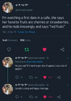 "awesomacious:  Did this work? Are they married?: fl: *f:*  EXPE  @notreallysophie  I'm watching a first date in a cafe, she says  her favorite fruits are cherries or strawberries,  and he nods knowingly and says ""red fruits""  1:50 21 Oct 19 Twitter for iPhone  16.4K Retweets 183K Likes  A: * fl* @notreallysophie 1d  EXPE  Replying to @notreallysophie  He just said '1t's hard to get sick of apples, I eat a lot of  apples""  L340  27  15.9K  A: *:*@notreallysop hie 1  EXPE  I predict a long and happy marriage  L 268  12  17.5K awesomacious:  Did this work? Are they married?"