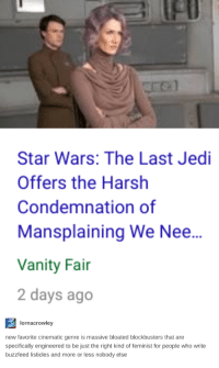 Jedi, Star Wars, and Buzzfeed: fl  Star Wars: The Last Jedi  Offers the Harsh  Condemnation of  Mansplaining We Nee...  Vanity Fai  2 days ago   lornacrowley  new favorite cinematic genre is massive bloated blockbusters that are  specifically engineered to be just the right kind of feminist for people who write  buzzfeed listicles and more or less nobody else