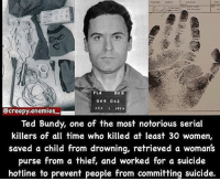 Memes, Ted, and Cool: FLA  DOR  069 063  Ccreepy.enemies  Ted Bundy, one of the most notorious serial  killers of all time who killed at least 30 women  saved a child from drowning, retrieved a woman's  purse from a thief, and worked for a suicide  hotline to prevent people from committing suicide. this is cool 👀