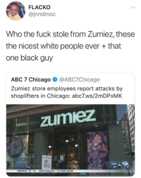 Abc, Blackpeopletwitter, and Chicago: FLACKO  @jnndmoc  Who the fuck stole from Zumiez, these  the nicest white people ever + that  one black guy  ABC 7 Chicago @ABC7Chicago  Zumiez store employees report attacks by  shoplifters in Chicago: abc7.ws/2mDPxMK  zumiez  RO CLASIC  5:04  abc  21°  TOMORROW 26。4%  SNOW DIMINISHES, 1 TO 2 MORE INCHES <p>Zumiez (via /r/BlackPeopleTwitter)</p>
