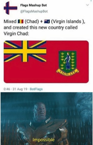 I think the universe would explode: Flags Mashup Bot  @FlagsMashupBot  Mixed II (Chad) + (Virgin Islands),  and created this new country called  Virgin Chad:  0:46 - 31 Aug 19 · BotFlags  Impossible I think the universe would explode