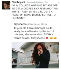 "Ass, College, and School: Flamboyant. @lsabelleCalixte -15h  I'M IN COLLEGE WORKING MY ASS OFF  TO GET A DEGREE & CAREER AND THIS  WHITE TRASH LITTLE GIRL GETS A  PASS FOR BEING DISRESPECTFUL TO  HER MOM?!  say cheese @Saycheese_Media  13 year old #daniellebregoli could  easily be a millionaire by the end of  this year, she earns about $100k a  month on ads. #Saycheese ai d <p><a href=""http://nanthecowdog.tumblr.com/post/158541203255/ill-call-my-momma-a-whore-on-tv-plz-pay-for-my"" class=""tumblr_blog"">nanthecowdog</a>:</p>  <blockquote><p>Ill call my momma a whore on TV plz pay for my tuition I want to go to film school</p></blockquote>"