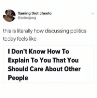 I read that article tho it was really good: flaming thot cheeto  @ariesjpeg  this is literally how discussing politics  today feels like  I Don't Know How To  Explain To You That You  Should Care About Other  People I read that article tho it was really good