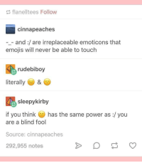me irl: flanelltees Follow  cinnapeaches  -_- and:/are irreplaceable emoticons that  emojis will never be able to touch  rudebiboy  literally ) &  sleepykirby  if you think  has the same power as :/ you  are a blind fool  Source: cinnapeaches  292,955 notes me irl