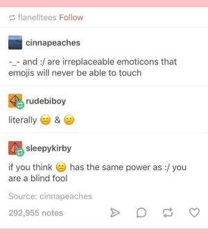Dank, Memes, and Target: flanelltees Follow  cinnapeaches  -_- and:/are irreplaceable emoticons that  emojis will never be able to touch  rudebiboy  literally ) &  sleepykirby  if you think  has the same power as :/ you  are a blind fool  Source: cinnapeaches  292,955 notes me irl by KevlarYarmulke FOLLOW HERE 4 MORE MEMES.
