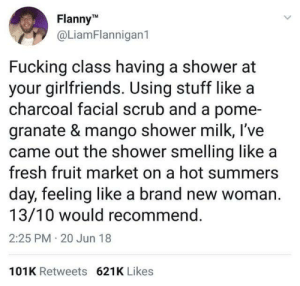 from twitter.com/liamflannigan1: FlannyM  @LiamFlannigan1  Fucking class having a shower at  your girlfriends. Using stuff like a  charcoal facial scrub and a pome-  granate & mango shower milk, l've  came out the shower smelling like a  fresh fruit market on a hot summers  day, feeling like a brand new woman  13/10 would recommend.  2:25 PM 20 Jun 18  101K Retweets 621K Likes from twitter.com/liamflannigan1