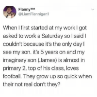 Dank, Football, and Work: FlannyTM  @LiamFlannigan  When I first started at my work I got  asked to work a Saturday so l said I  couldn't because it's the only day l  see my son. it's 5 years on and my  imaginary son (James) is almost in  primary 2, top of his class, loves  football. They grow up so quick when  their not real don't they? You blink your eyes they're grown up 😂