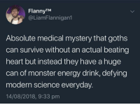 Energy, Monster, and Heart: FlannyTM  @LiamFlannigan1  Absolute medical mystery that goths  can survive without an actual beating  heart but instead they have a huge  can of monster energy drink, defying  modern science everyday  14/08/2018, 9:33 pm