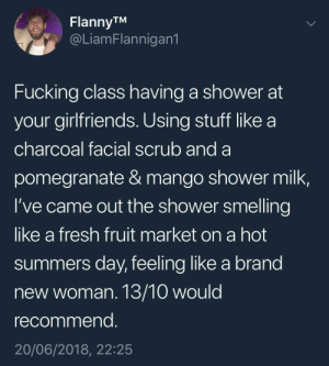 Fresh, Fucking, and Shower: FlannyTM  @LiamFlannigan1  Fucking class having a shower at  your girlfriends. Using stuff like a  charcoal facial scrub and a  pomegranate & mango shower milk,  I've came out the shower smelling  like a fresh fruit market on a hot  summers day, feeling like a brand  new woman. 13/10 would  recommend  20/06/2018, 22:25 whitepeopletwitter:  Showering at your girlfriends house can make you a brand new woman.