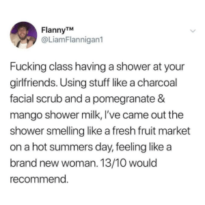 Fresh, Fucking, and Shower: FlannyTM  @LiamFlannigan1  Fucking class having a shower at your  girlfriends. Using stuff like a charcoal  facial scrub and a pomegranate &  mango shower milk, l've came out the  shower smelling like a fresh fruit market  on a hot summers day, feeling like a  brand new woman. 13/10 would  recommend. Feeling like a brand new woman