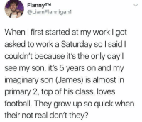 Football, Funny, and Work: FlannyTM  @LiamFlannigan1  When I first started at my work I got  asked to work a Saturday so l said  couldn't because it's the only day  see my son. it's 5 years on and my  imaginary son (James) is almost in  primary 2, top of his class, loves  football. They grow up so quick when  their not real don't they? I imaginarily sympathize with you. https://t.co/CfIuk2wnHE