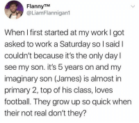 Football, Work, and Got: FlannyTM  @LiamFlannigan1  When I first started at my work I got  asked to work a Saturday so l saidI  couldn't because it's the only day  see my son. it's 5 years on and my  imaginary son (James) is almost in  primary 2, top of his class, loves  football. They grow up so quick when  their not real don't they? Gotta keep the same excuse 🤷♂️😂 https://t.co/pZiQ9CjG6b
