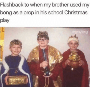Christmas, School, and Bong: Flashback to when my brother used my  bong as a prop in his school Christmas  play  rayfang Gold, dankincense, and myrrh