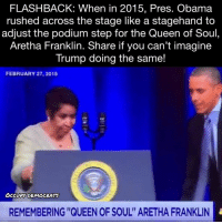 "Obama, Queen, and Trump: FLASHBACK: When in 2015, Pres. Obama  rushed across the stage like a stagehand to  adjust the podium step for the Queen of Soul,  Aretha Franklin. Share if you can't imagine  Trump doing the same!  FEBRUARY 27,2015  Ocevpy DEMOCRATS  REMEMBERING ""QUEEN OF SOUL"" ARETHA FRANKLIN"