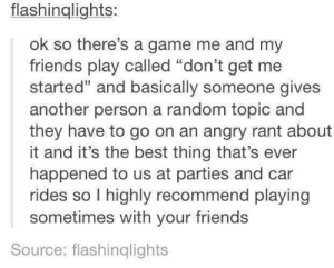 """Friends, Best, and Game: flashinglights:  ok so there's a game me and my  friends play called """"don't get me  started"""" and basically someone gives  another person a random topic and  they have to go on an angry rant about  it and it's the best thing that's ever  happened to us at parties and car  rides so I highly recommend playing  sometimes with your friends  Source: flashinqlights Fun game"""